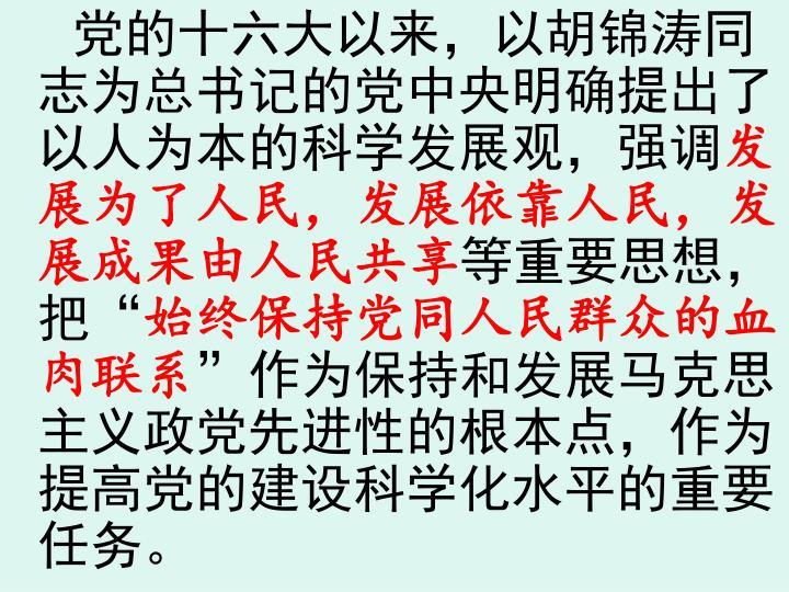 党的十六大以来,以胡锦涛同志为总书记的党中央明确提出了以人为本的科学发展观,强调