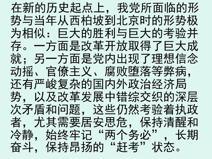 """在新的历史起点上,我党所面临的形势与当年从西柏坡到北京时的形势极为相似:巨大的胜利与巨大的考验并存。一方面是改革开放取得了巨大成就;另一方面是党内出现了理想信念动摇、官僚主义、腐败堕落等弊病,还有严峻复杂的国内外政治经济局势,以及改革发展中错综交织的深层次矛盾和问题,这些仍然考验着执政者,尤其需要居安思危,保持清醒和冷静,始终牢记""""两个务必"""",长期奋斗,保持昂扬的""""赶考""""状态。"""