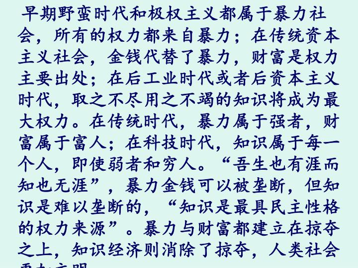 """早期野蛮时代和极权主义都属于暴力社会,所有的权力都来自暴力;在传统资本主义社会,金钱代替了暴力,财富是权力主要出处;在后工业时代或者后资本主义时代,取之不尽用之不竭的知识将成为最大权力。在传统时代,暴力属于强者,财富属于富人;在科技时代,知识属于每一个人,即使弱者和穷人。""""吾生也有涯而知也无涯"""",暴力金钱可以被垄断,但知识是难以垄断的,""""知识是最具民主性格的权力来源""""。暴力与财富都建立在掠夺之上,知识经济则消除了掠夺,人类社会更加文明。"""