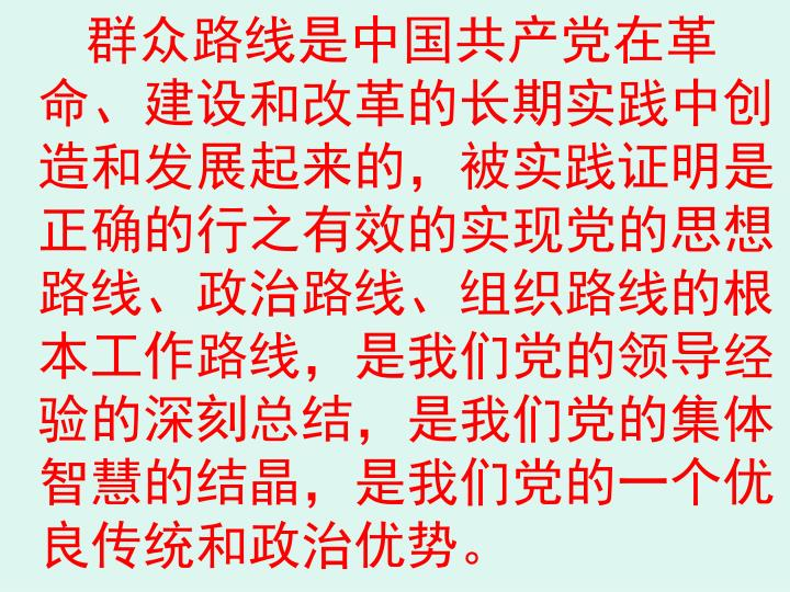 群众路线是中国共产党在革命、建设和改革的长期实践中创造和发展起来的,被实践证明是正确的行之有效的实现党的思想路线、政治路线、组织路线的根本工作路线,是我们党的领导经验的深刻总结,是我们党的集体智慧的结晶,是我们党的一个优良传统和政治优势。