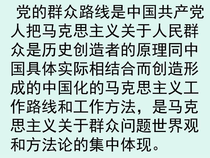 党的群众路线是中国共产党人把马克思主义关于人民群众是历史创造者的原理同中国具体实际相结合而创造形成的中国化的马克思主义工作路线和工作方法,是马克思主义关于群众问题世界观和方法论的集中体现。