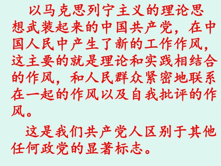 以马克思列宁主义的理论思想武装起来的中国共产党,在中国人民中产生了新的工作作风,这主要的就是理论和实践相结合的作风,和人民群众紧密地联系在一起的作风以及自我批评的作风。