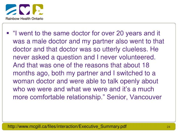 """I went to the same doctor for over 20 years and it was a male doctor and my partner also went to that doctor and that doctor was so utterly clueless. He never asked a question and I never volunteered. And that was one of the reasons that about 18 months ago, both my partner and I switched to a woman doctor and were able to talk openly about who we were and what we were and it's a much more comfortable relationship."" Senior, Vancouver"