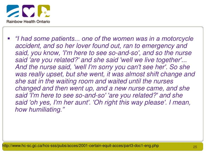 """I had some patients... one of the women was in a motorcycle accident, and so her lover found out, ran to emergency and said, you know, 'I'm here to see so-and-so', and so the nurse said 'are you related?' and she said 'well we live together'... And the nurse said, 'well I'm sorry you can't see her'. So she was really upset, but she went, it was almost shift change and she sat in the waiting room and waited until the nurses changed and then went up, and a new nurse came, and she said 'I'm here to see so-and-so' 'are you related?' and she said 'oh yes, I'm her aunt'. 'Oh right this way please'. I mean, how humiliating."""