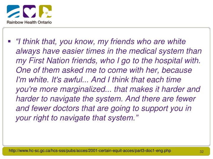 """I think that, you know, my friends who are white always have easier times in the medical system than my First Nation friends, who I go to the hospital with. One of them asked me to come with her, because I'm white. It's awful... And I think that each time you're more marginalized... that makes it harder and harder to navigate the system. And there are fewer and fewer doctors that are going to support you in your right to navigate that system."""