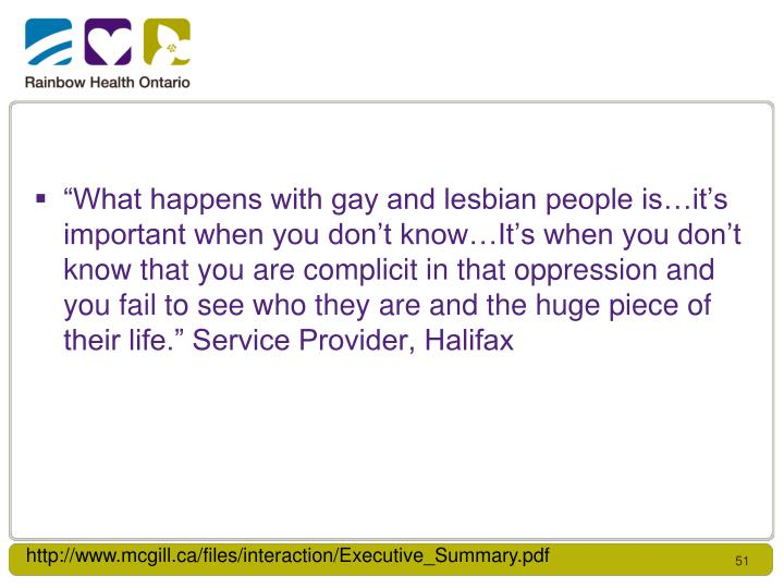 """What happens with gay and lesbian people is…it's important when you don't know…It's when you don't know that you are complicit in that oppression and you fail to see who they are and the huge piece of their life."" Service Provider, Halifax"
