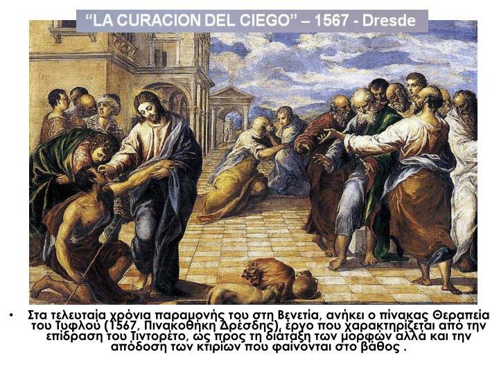 Στα τελευταία χρόνια παραμονής του στη Βενετία, ανήκει ο πίνακας Θεραπεία του Τυφλού (1567, Πινακοθήκη Δρέσδης), έργο που χαρακτηρίζεται από την επίδραση του Τιντορέτο, ως προς τη διάταξη των μορφών αλλά και την απόδοση των κτιρίων που φαίνονται στο βάθος .