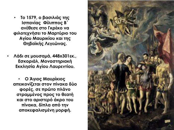 Το 1579, ο βασιλιάς της Ισπανίας  Φίλιππος Β΄ ανέθεσε στο Γκρέκο να φιλοτεχνήσει το Μαρτύριο του Αγίου Μαυρικίου και της Θηβαϊκής Λεγεώνας.