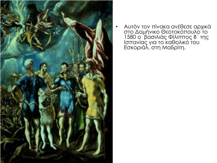 Αυτόν τον πίνακα ανέθεσε αρχικά στο Δομήνικο Θεοτοκόπουλο το 1580 ο  βασιλιάς Φίλιππος Β΄ της Ισπανίας για το καθολικό του Εσκοριάλ, στη Μαδρίτη.