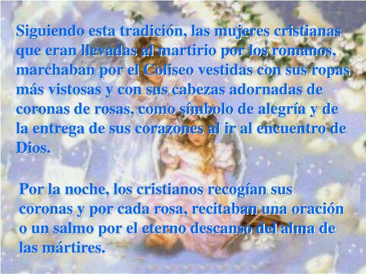 Siguiendo esta tradición, las mujeres cristianas que eran llevadas al martirio por los romanos, marchaban por el Coliseo vestidas con sus ropas más vistosas y con sus cabezas adornadas de coronas de rosas, como símbolo de alegría y de la entrega de sus corazones al ir al encuentro de Dios.