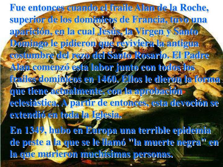 Fue entonces cuando el fraile Alan de la Roche, superior de los dominicos de Francia, tuvo una aparición, en la cual Jesús, la Virgen y Santo Domingo le pidieron que reviviera la antigua costumbre del rezo del Santo Rosario. El Padre Alan comenzó esta labor junto con todos los frailes dominicos en 1460. Ellos le dieron la forma que tiene actualmente, con la aprobación eclesiástica. A partir de entonces, esta devoción se extendió en toda la Iglesia.