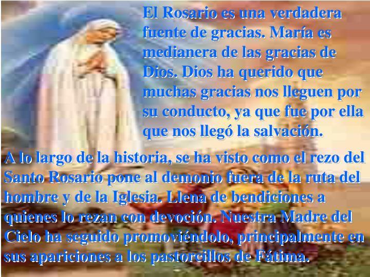 El Rosario es una verdadera fuente de gracias. María es medianera de las gracias de Dios. Dios ha querido que muchas gracias nos lleguen por su conducto, ya que fue por ella que nos llegó la salvación.