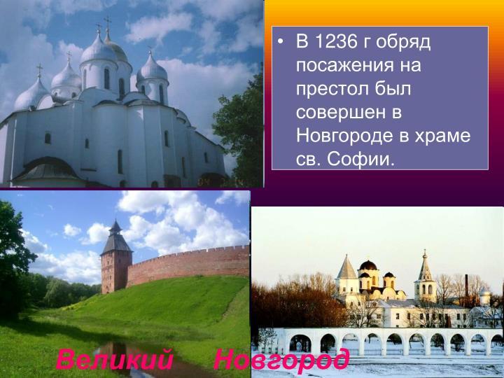 В 1236 г обряд посажения на престол был совершен в Новгороде в храме св. Софии.