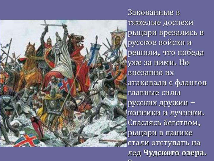Закованные в тяжелые доспехи рыцари врезались в русское войско и решили, что победа уже за ними. Но внезапно их атаковали с флангов главные силы русских дружин – конники и лучники. Спасаясь бегством, рыцари в панике стали отступать на лед