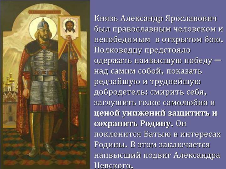 Князь Александр Ярославович был православным человеком и непобедимым в открытом бою. Полководцу предстояло одержать наивысшую победу — над самим собой, показать редчайшую и труднейшую добродетель: смирить себя, заглушить голос самолюбия и