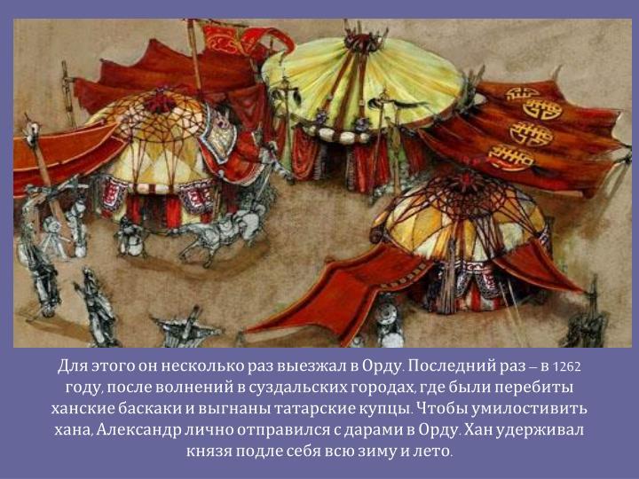 Для этого он несколько раз выезжал в Орду. Последний раз – в 1262 году, после волнений в суздальских городах, где были перебиты ханские баскаки и выгнаны татарские купцы. Чтобы умилостивить хана, Александр лично отправился с дарами в Орду. Хан удерживал князя подле себя всю зиму и лето.