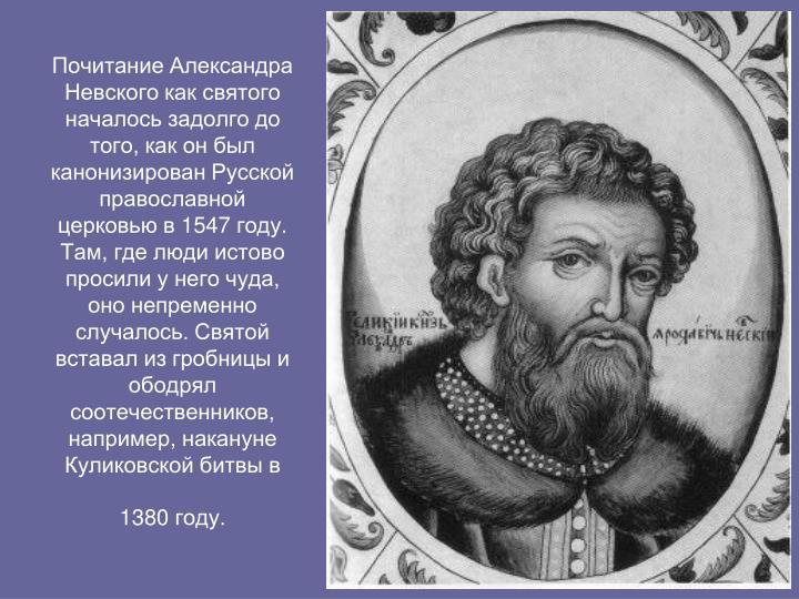 Почитание Александра Невского как святого началось задолго до того, как он был канонизирован Русской православной церковью в 1547 году. Там, где люди истово просили у него чуда, оно непременно случалось. Святой вставал из гробницы и ободрял соотечественников, например, накануне Куликовской битвы в 1380 году.