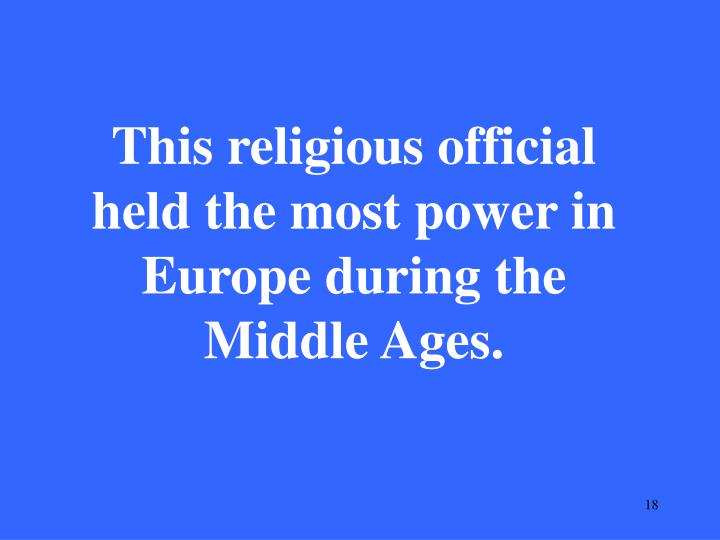 This religious official held the most power in Europe during the Middle Ages.