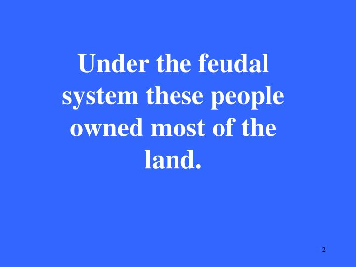 Under the feudal system these people owned most of the land.