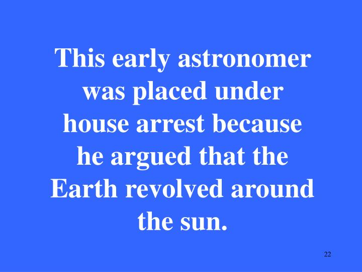 This early astronomer was placed under house arrest because he argued that the Earth revolved around the sun.