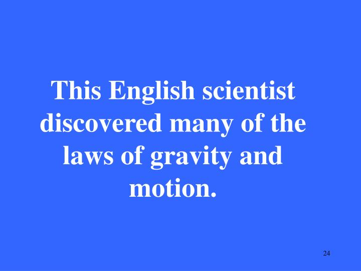 This English scientist discovered many of the laws of gravity and motion.