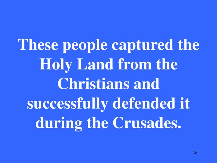 These people captured the Holy Land from the Christians and successfully defended it during the Crusades.