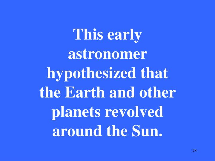 This early astronomer hypothesized that the Earth and other planets revolved around the Sun.