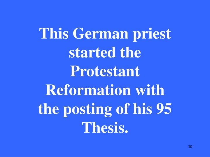 This German priest started the Protestant Reformation with the posting of his 95 Thesis.
