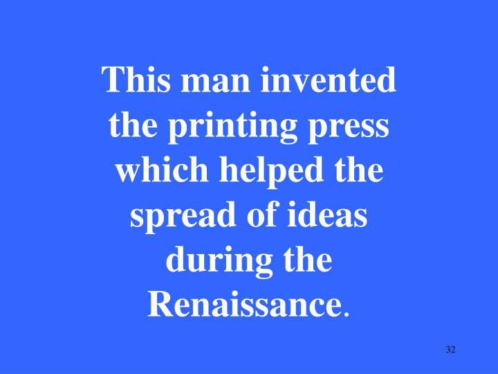 This man invented the printing press which helped the spread of ideas during the Renaissance