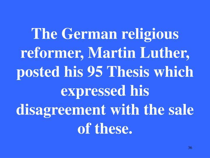 The German religious reformer, Martin Luther,  posted his 95 Thesis which expressed his disagreement with the sale of these.
