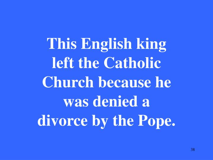 This English king left the Catholic Church because he was denied a divorce by the Pope.