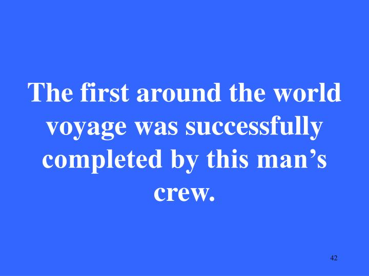 The first around the world voyage was successfully completed by this man's crew.