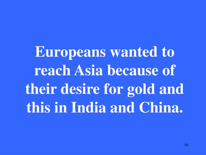 Europeans wanted to reach Asia because of their desire for gold and this in India and China.