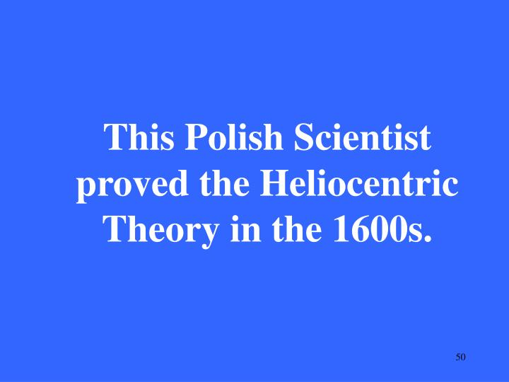 This Polish Scientist proved the Heliocentric Theory in the 1600s.