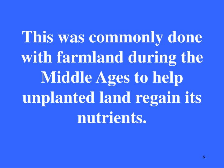 This was commonly done with farmland during the Middle Ages to help unplanted land regain its nutrients.
