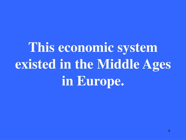This economic system existed in the Middle Ages in Europe.