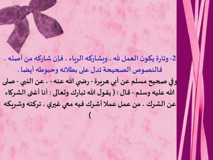 2- وتارة يكون العمل لله ، ويشاركه الرياء ، فإن شاركه من أصله ، فالنصوص الصحيحة تدل على بطلانه