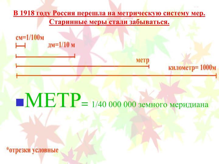В 1918 году Россия перешла на метрическую систему мер. Старинные меры стали забываться.