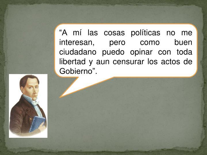 """""""A mí las cosas políticas no me interesan, pero como buen ciudadano puedo opinar con toda libertad y aun censurar los actos de Gobierno""""."""