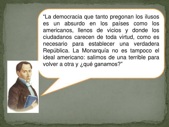 """""""La democracia que tanto pregonan los ilusos es un absurdo en los países como los americanos, llenos de vicios y donde los ciudadanos carecen de toda virtud, como es necesario para establecer una verdadera República. La Monarquía no es tampoco el ideal americano: salimos de una terrible para volver a otra y ¿qué ganamos?"""""""