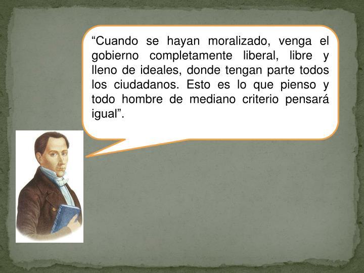 """""""Cuando se hayan moralizado, venga el gobierno completamente liberal, libre y lleno de ideales, donde tengan parte todos los ciudadanos. Esto es lo que pienso y todo hombre de mediano criterio pensará igual""""."""