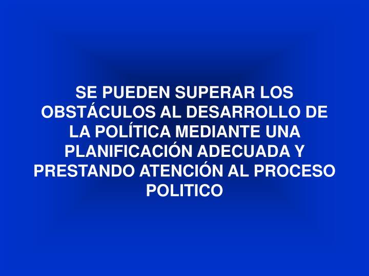 SE PUEDEN SUPERAR LOS OBSTÁCULOS AL DESARROLLO DE LA POLÍTICA MEDIANTE UNA PLANIFICACIÓN ADECUADA Y PRESTANDO ATENCIÓN AL PROCESO POLITICO