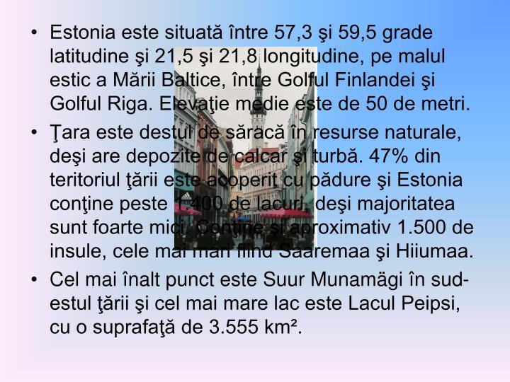 Estonia este situată între 57,3 şi 59,5 grade latitudine şi 21,5 şi 21,8 longitudine, pe malul estic a Mării Baltice, între Golful Finlandei şi Golful Riga. Elevaţie medie este de 50 de metri.