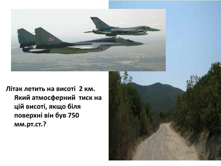 Літак летить на висоті  2 км. Який атмосферний  тиск на цій висоті, якщо біля поверхні він був 750 мм.рт.ст.?