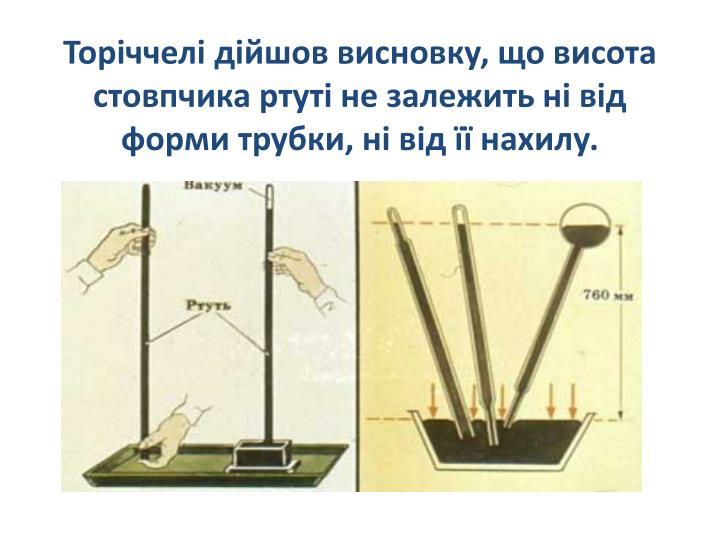 Торіччелі дійшов висновку, що висота стовпчика ртуті не залежить ні від форми трубки, ні від її нахилу.