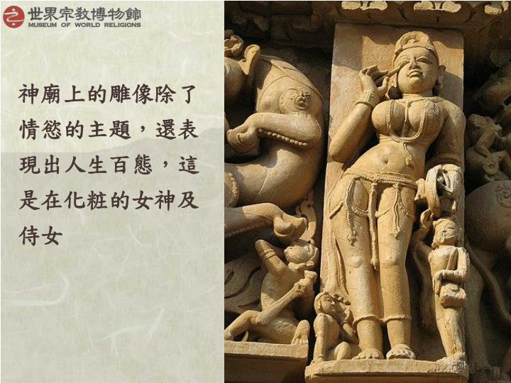 神廟上的雕像除了情慾的主題,還表現出人生百態,這是在化粧的女神及侍女