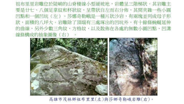 祖布里里岩雕位於陡峭的山脊稜線小型緩坡地,岩體呈三階梯狀。其岩雕主要是廿七、八個足掌紋和杯狀紋,呈帶狀自左而右分佈,其間夾雜一些小圓凹點和一個凹坑(左)。莎娜奇勒峨是一種片狀沙岩,有兩塊並列成母子形狀,面積約八坪大。岩雕除了頂端有三處琢出的凹坑外,有十餘條蜿蜒延伸的曲線,另外少數三角紋、方格紋,以及散佈在各處的無數小圓凹點、凹溝線條構成的抽象圖像(右) 。