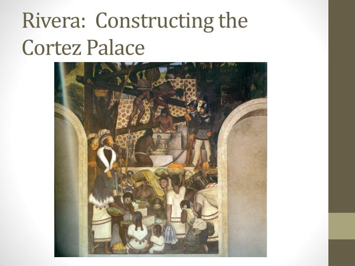 Rivera:  Constructing the Cortez Palace