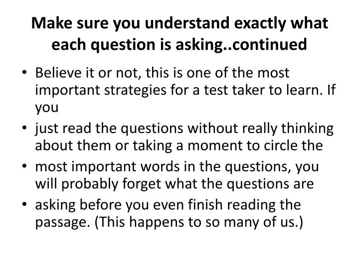 Make sure you understand exactly what each question is asking..continued