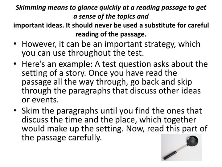 Skimming means to glance quickly at a reading passage to get a sense of the topics and